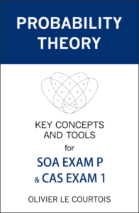 Probability Theory, Key concepts and tools for SOA EXAM P and CAS EXAM 1